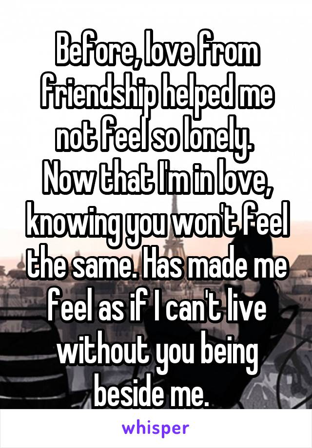 Before, love from friendship helped me not feel so lonely.  Now that I'm in love, knowing you won't feel the same. Has made me feel as if I can't live without you being beside me.