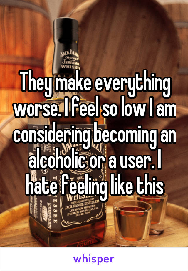 They make everything worse. I feel so low I am considering becoming an alcoholic or a user. I hate feeling like this