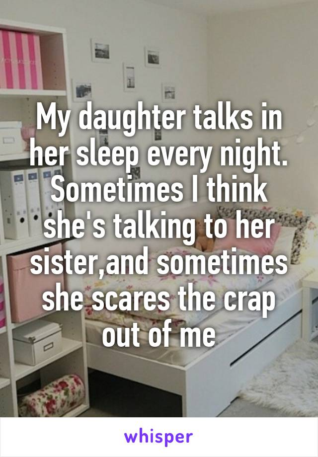 My daughter talks in her sleep every night. Sometimes I think she's talking to her sister,and sometimes she scares the crap out of me