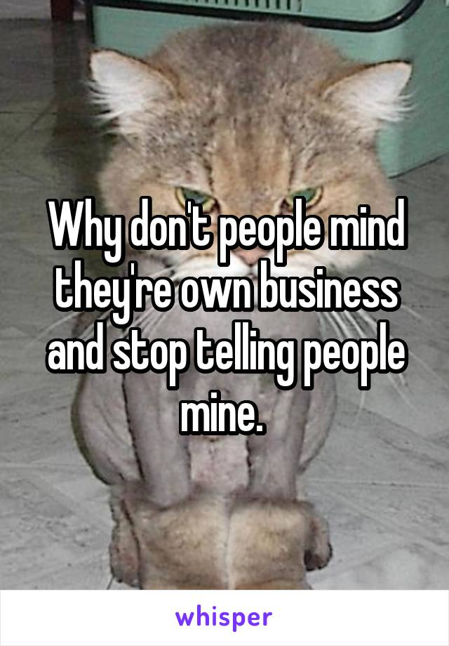Why don't people mind they're own business and stop telling people mine.