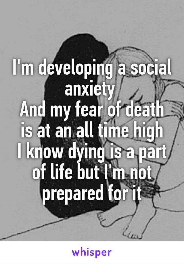 I'm developing a social anxiety  And my fear of death is at an all time high I know dying is a part of life but I'm not prepared for it