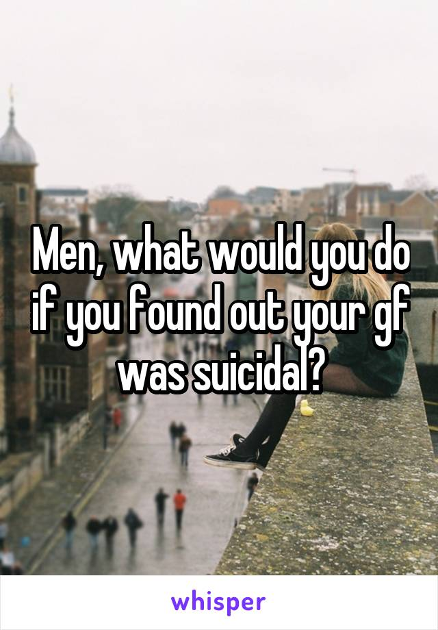 Men, what would you do if you found out your gf was suicidal?