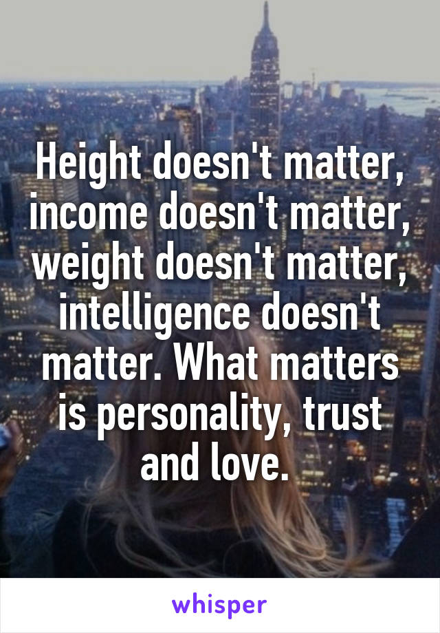 Height doesn't matter, income doesn't matter, weight doesn't matter, intelligence doesn't matter. What matters is personality, trust and love.
