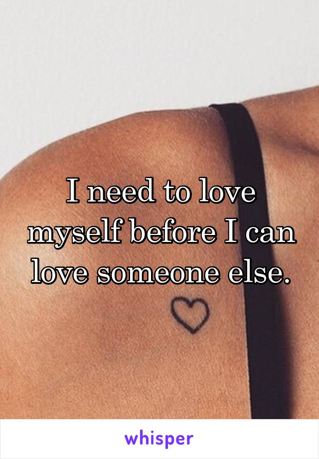 I need to love myself before I can love someone else.