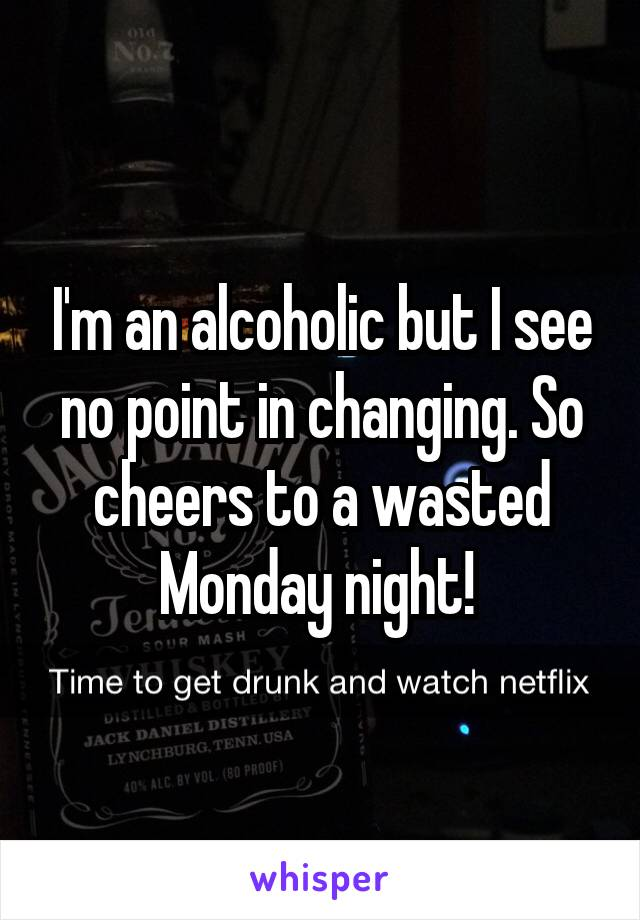 I'm an alcoholic but I see no point in changing. So cheers to a wasted Monday night!