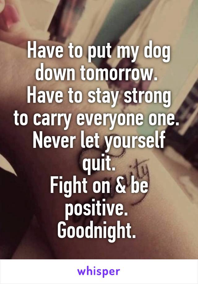 Have to put my dog down tomorrow.  Have to stay strong to carry everyone one.  Never let yourself quit. Fight on & be positive.  Goodnight.