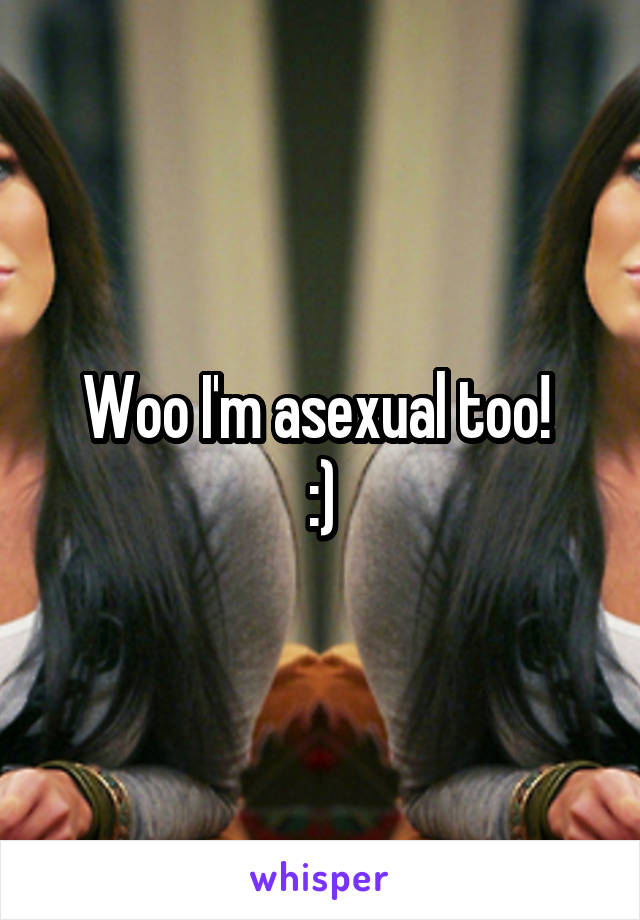Woo I'm asexual too!  :)