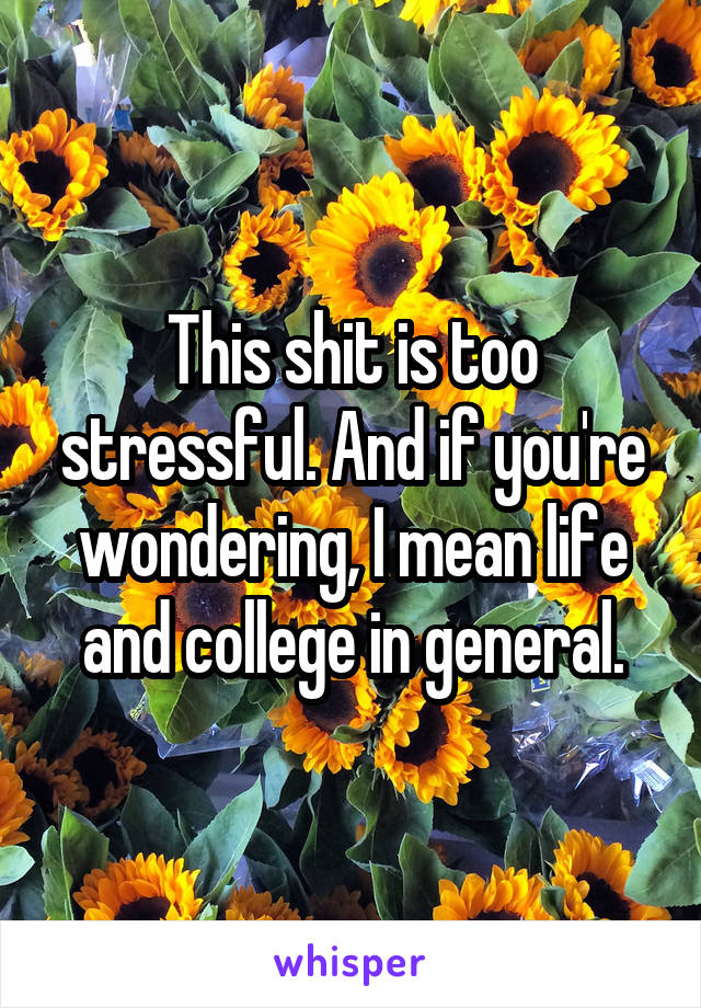 This shit is too stressful. And if you're wondering, I mean life and college in general.