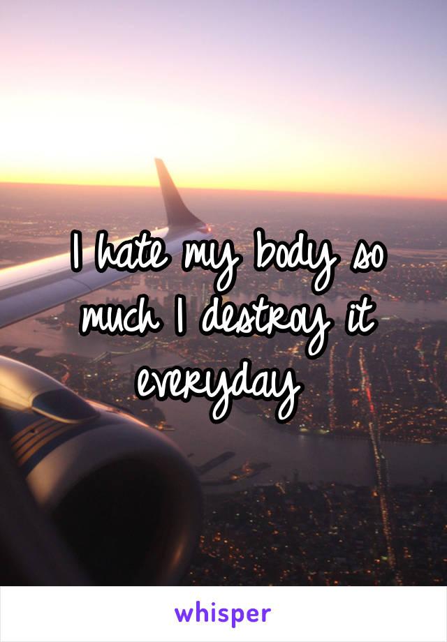 I hate my body so much I destroy it everyday