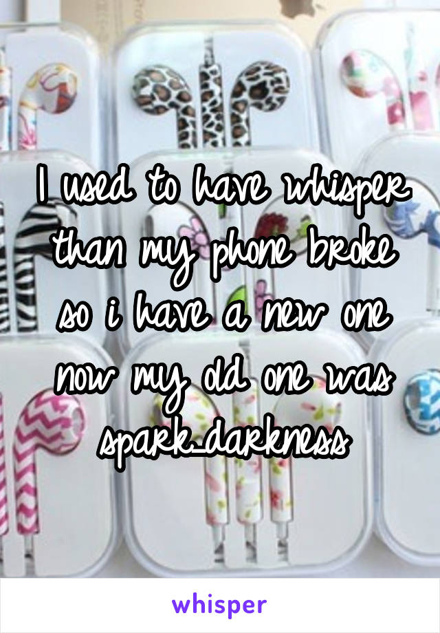 I used to have whisper than my phone broke so i have a new one now my old one was spark_darkness