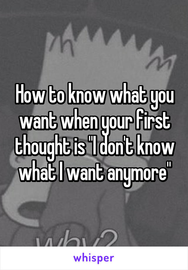 """How to know what you want when your first thought is """"I don't know what I want anymore"""""""