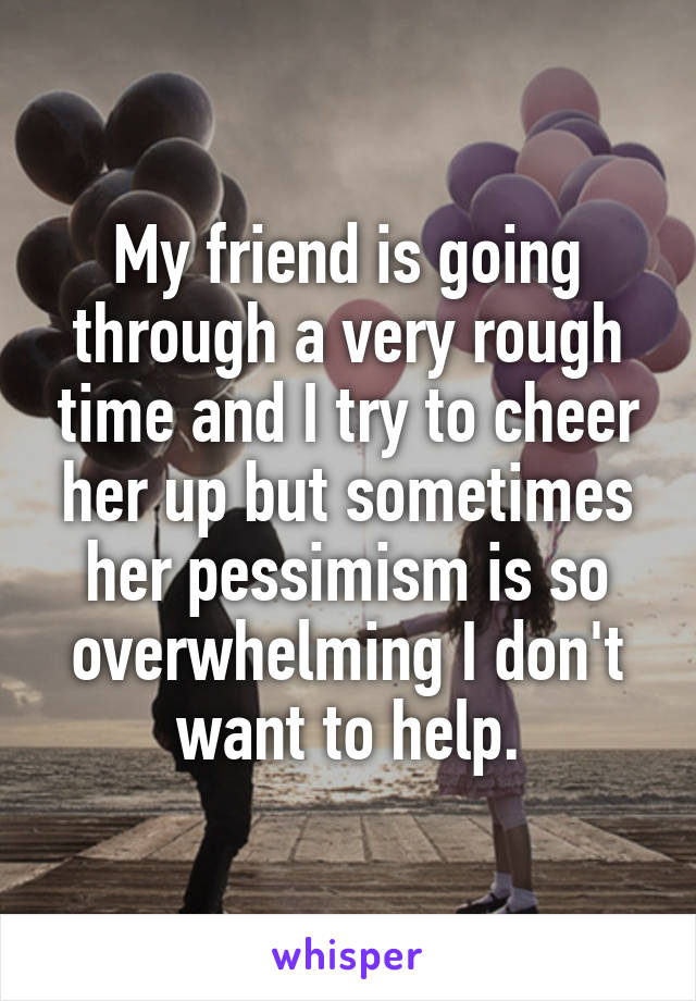 My friend is going through a very rough time and I try to cheer her up but sometimes her pessimism is so overwhelming I don't want to help.