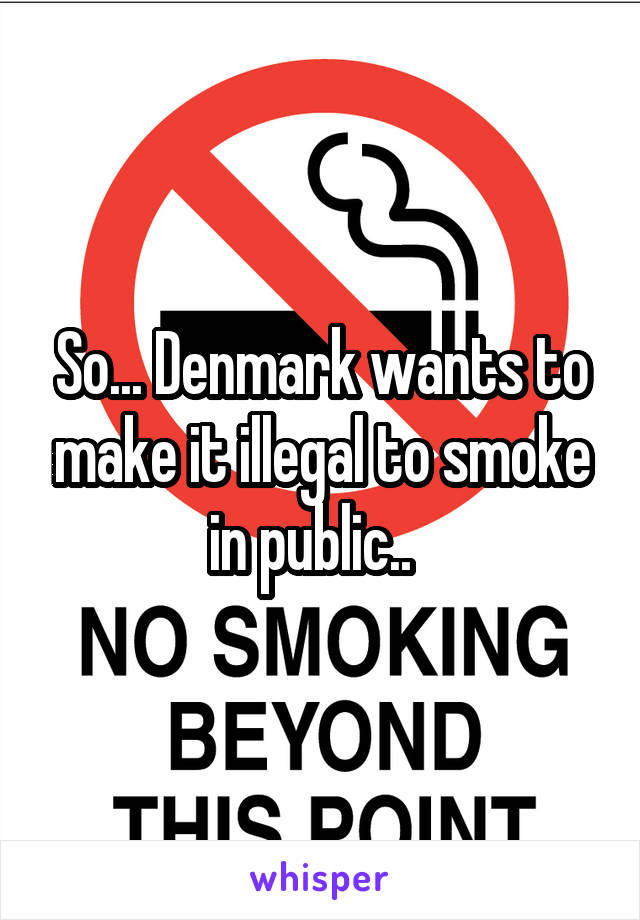 So... Denmark wants to make it illegal to smoke in public..