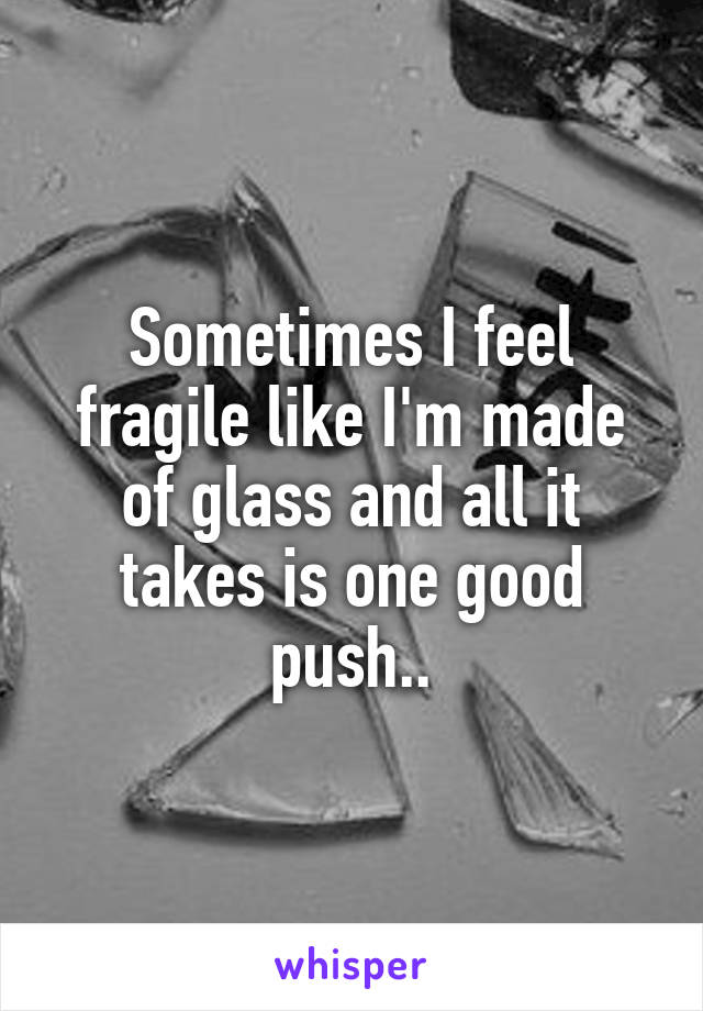 Sometimes I feel fragile like I'm made of glass and all it takes is one good push..