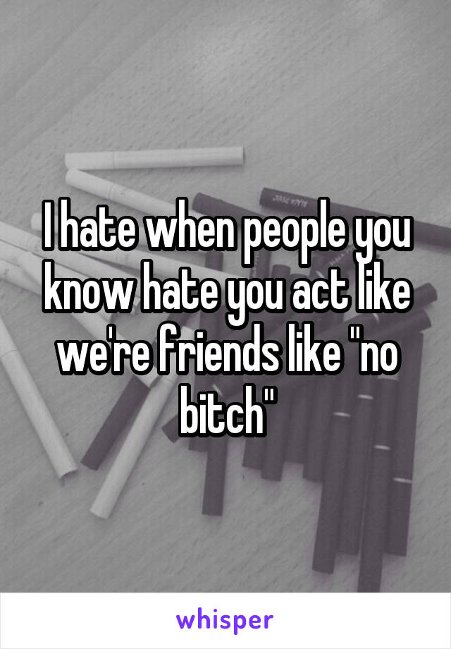 "I hate when people you know hate you act like we're friends like ""no bitch"""