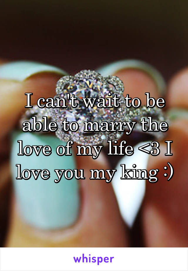 I can't wait to be able to marry the love of my life <3 I love you my king :)