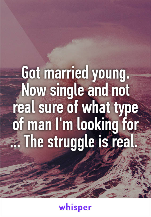 Got married young. Now single and not real sure of what type of man I'm looking for ... The struggle is real.