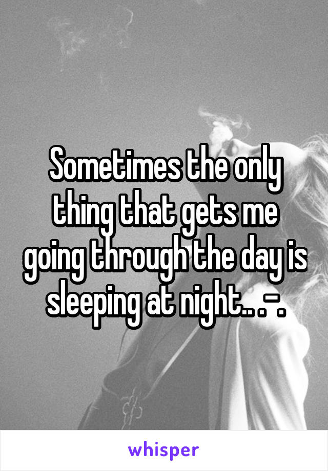 Sometimes the only thing that gets me going through the day is sleeping at night.. .-.