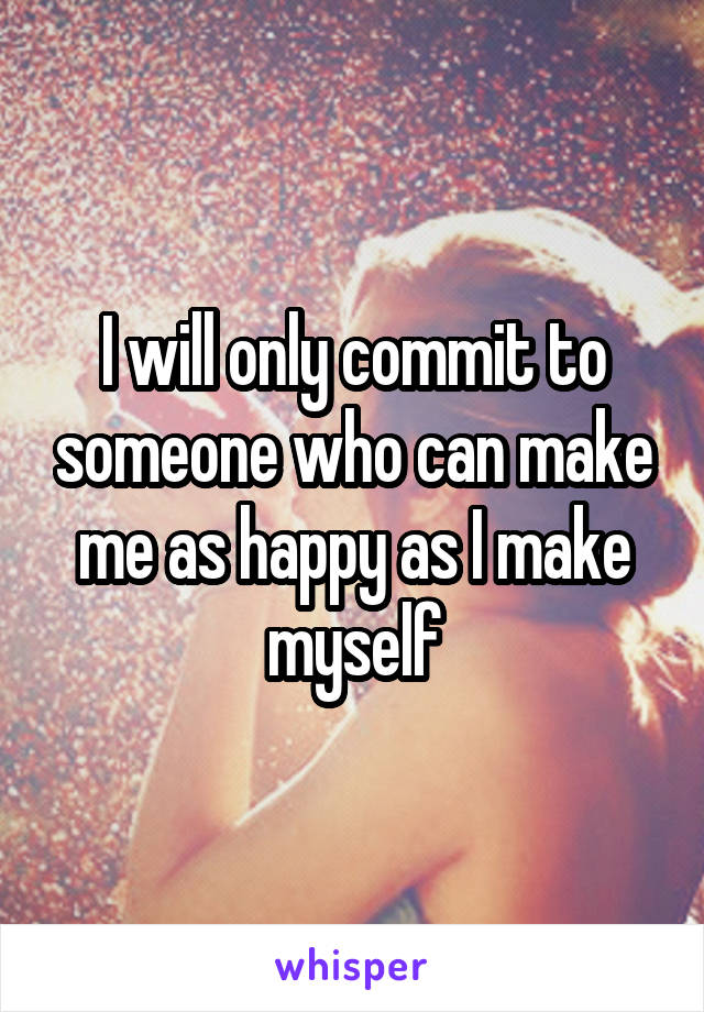 I will only commit to someone who can make me as happy as I make myself