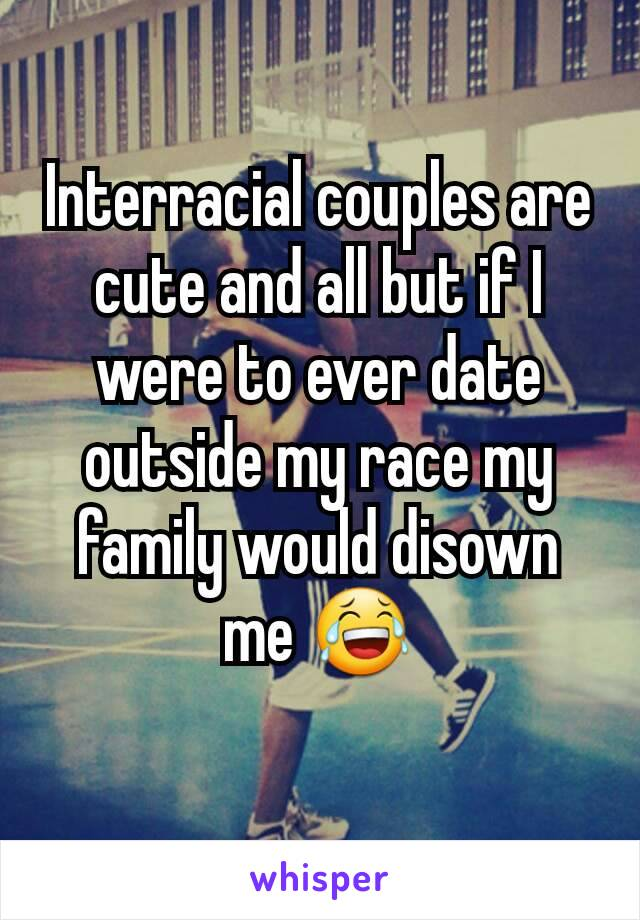 Interracial couples are cute and all but if I were to ever date outside my race my family would disown me 😂