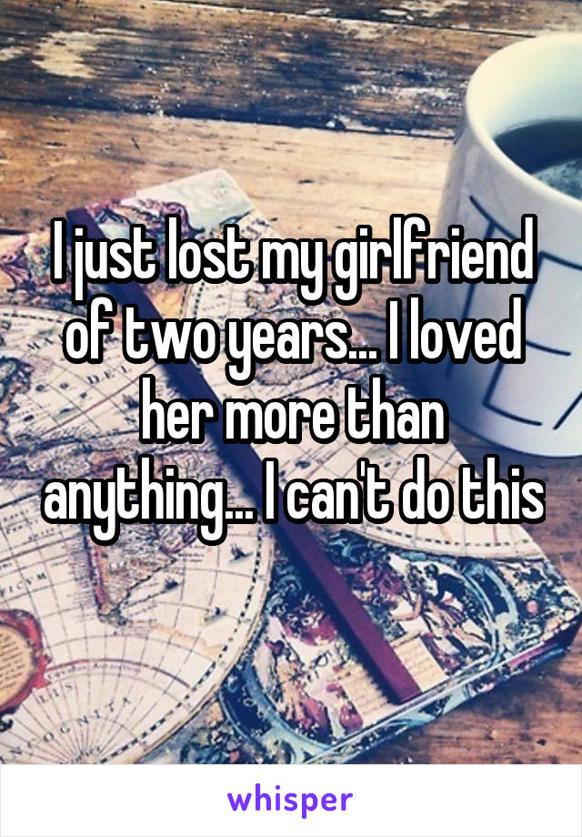 I just lost my girlfriend of two years... I loved her more than anything... I can't do this