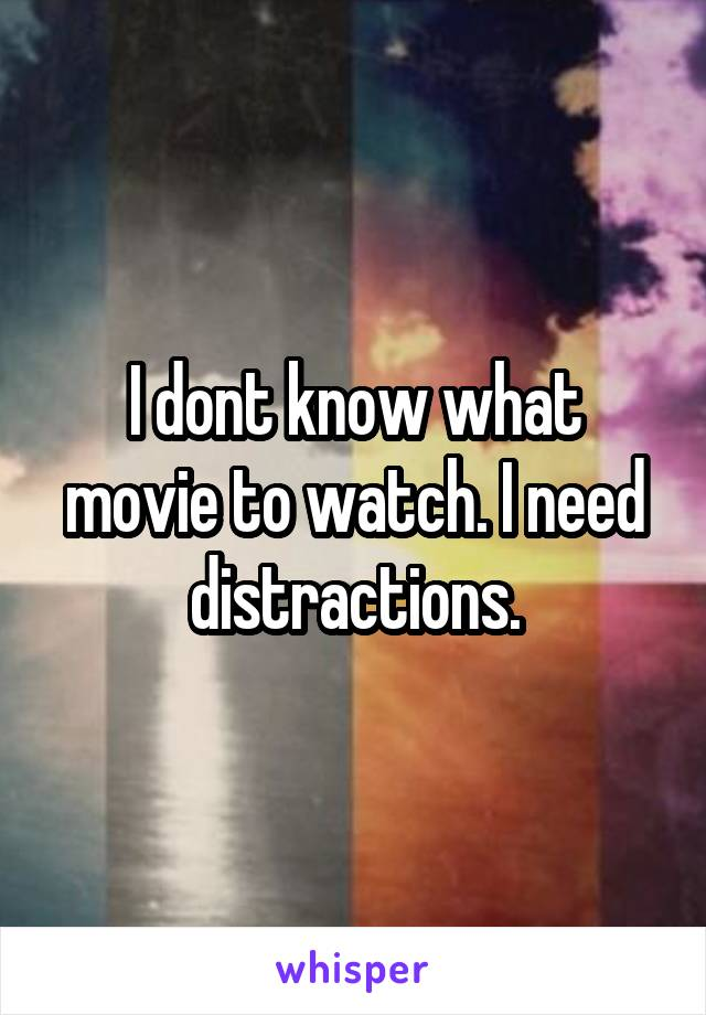 I dont know what movie to watch. I need distractions.