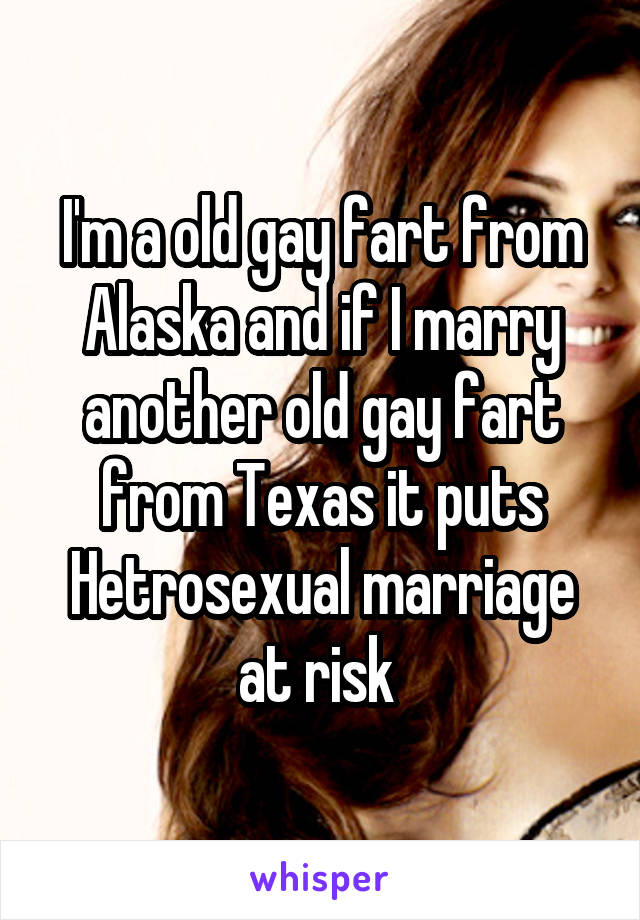 I'm a old gay fart from Alaska and if I marry another old gay fart from Texas it puts Hetrosexual marriage at risk