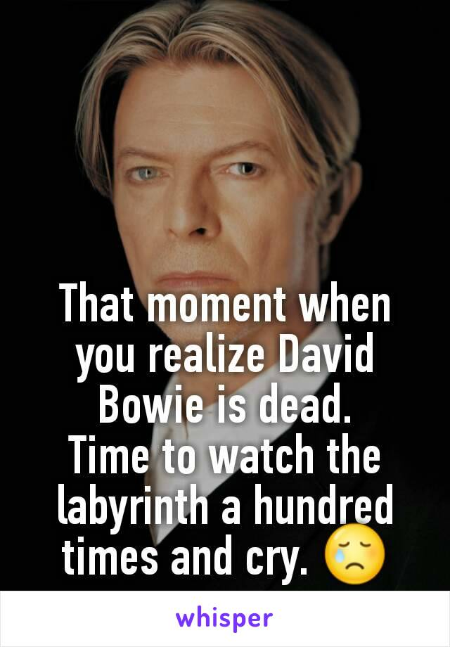 That moment when you realize David Bowie is dead. Time to watch the labyrinth a hundred times and cry. 😢