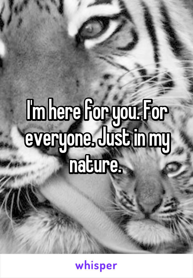 I'm here for you. For everyone. Just in my nature.