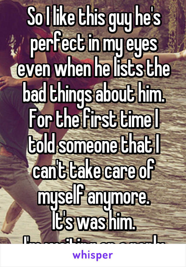 So I like this guy he's perfect in my eyes even when he lists the bad things about him. For the first time I told someone that I can't take care of myself anymore. It's was him. I'm waiting on a reply