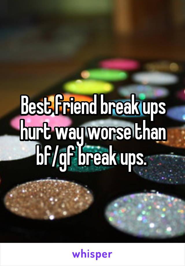 Best friend break ups hurt way worse than bf/gf break ups.