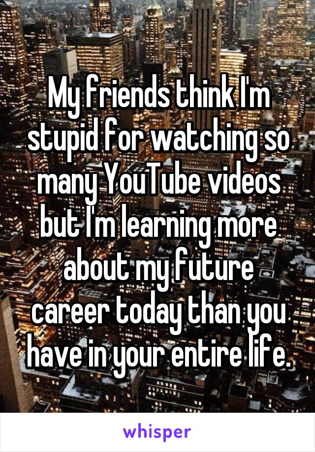 My friends think I'm stupid for watching so many YouTube videos but I'm learning more about my future career today than you have in your entire life.
