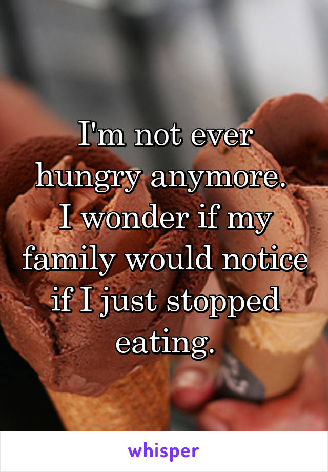 I'm not ever hungry anymore.  I wonder if my family would notice if I just stopped eating.