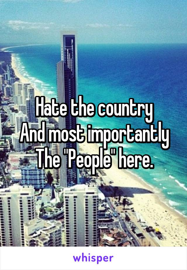 "Hate the country And most importantly The ""People"" here."