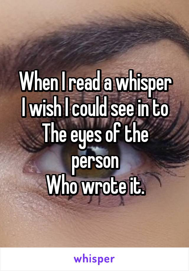 When I read a whisper I wish I could see in to The eyes of the person Who wrote it.