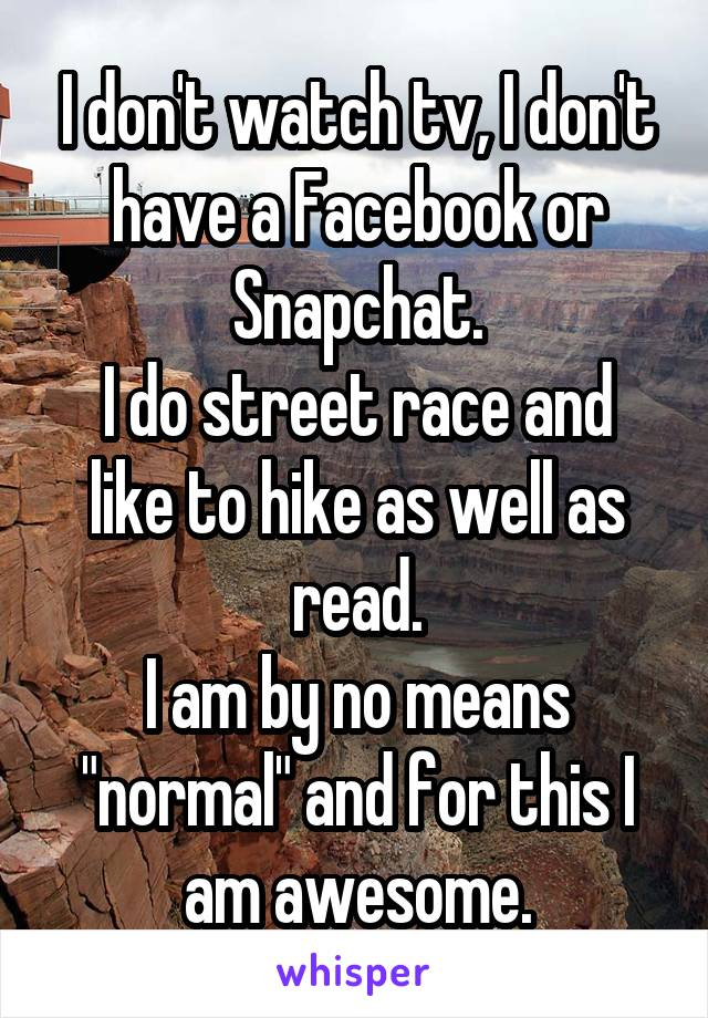 """I don't watch tv, I don't have a Facebook or Snapchat. I do street race and like to hike as well as read. I am by no means """"normal"""" and for this I am awesome."""