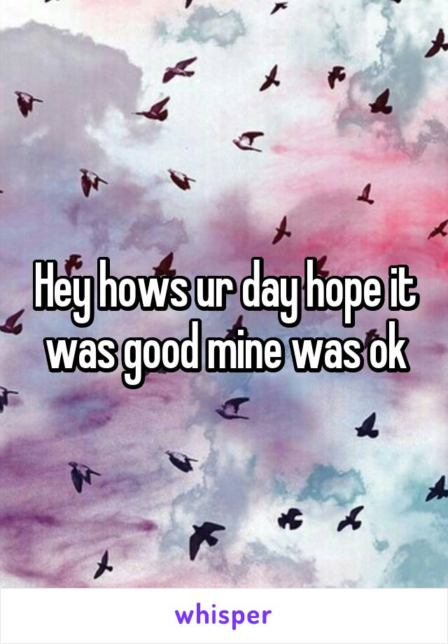 Hey hows ur day hope it was good mine was ok