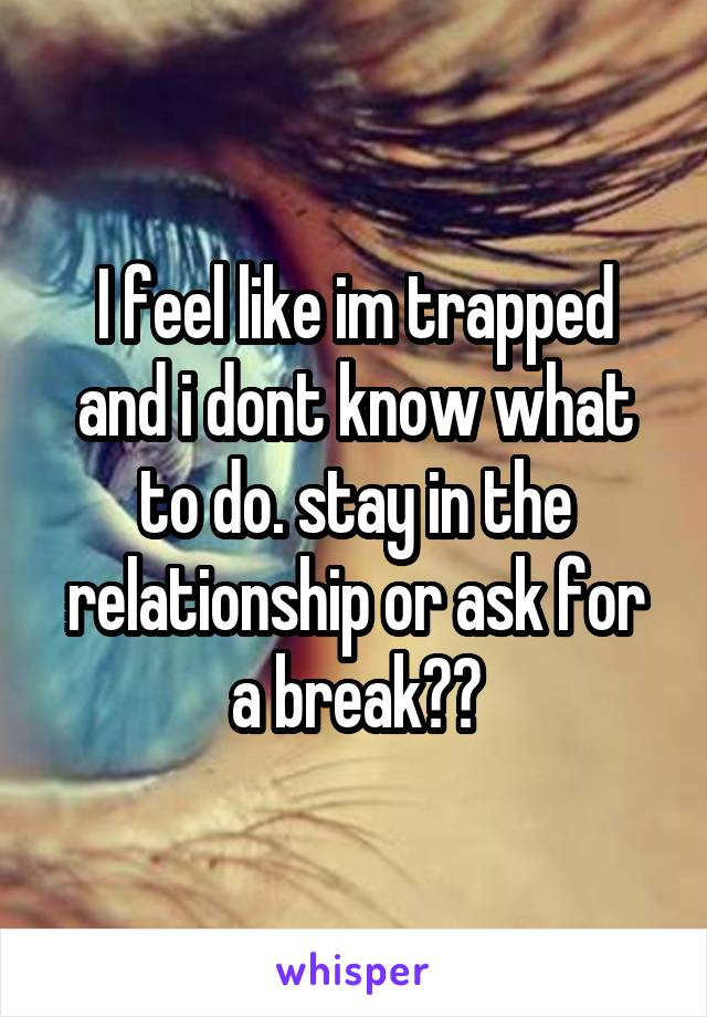 I feel like im trapped and i dont know what to do. stay in the relationship or ask for a break??