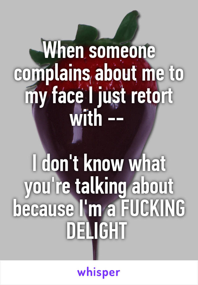 When someone complains about me to my face I just retort with --   I don't know what you're talking about because I'm a FUCKING DELIGHT