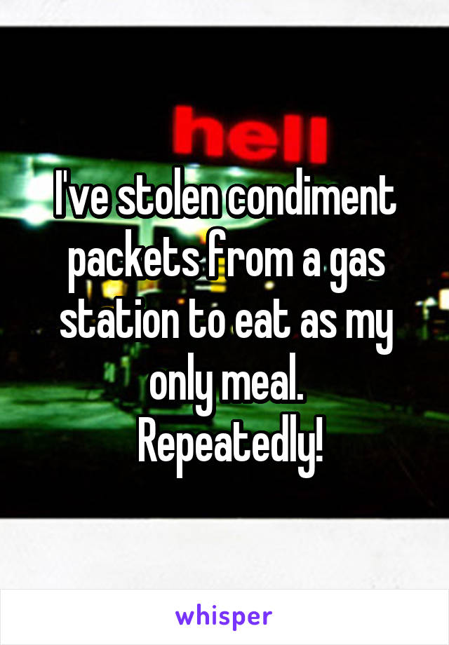 I've stolen condiment packets from a gas station to eat as my only meal.  Repeatedly!