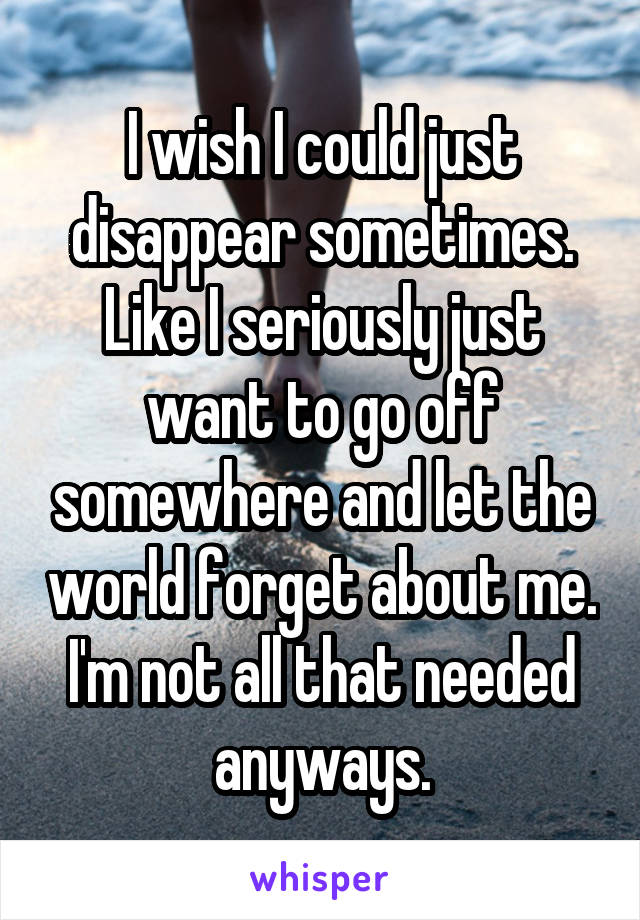 I wish I could just disappear sometimes. Like I seriously just want to go off somewhere and let the world forget about me. I'm not all that needed anyways.