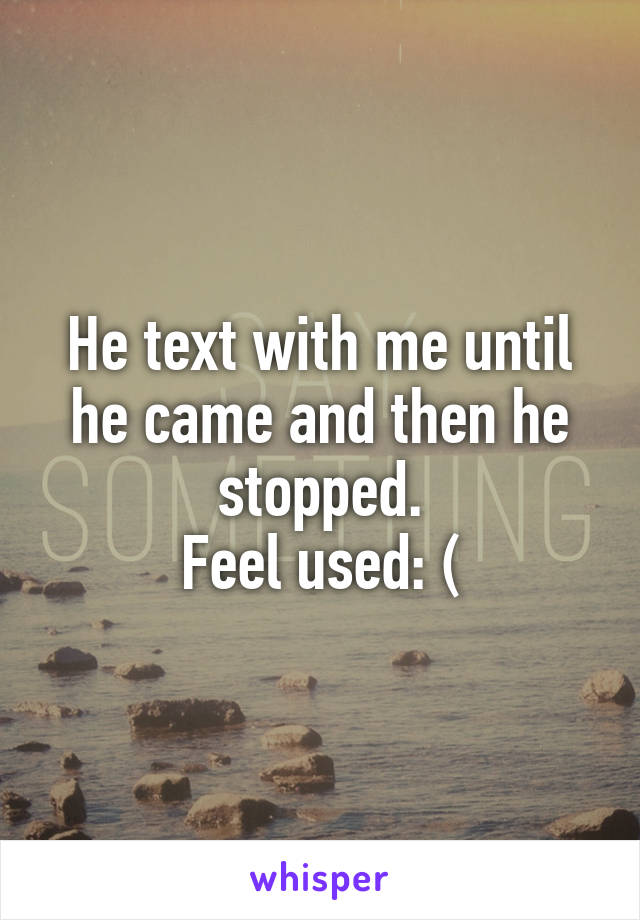 He text with me until he came and then he stopped. Feel used: (