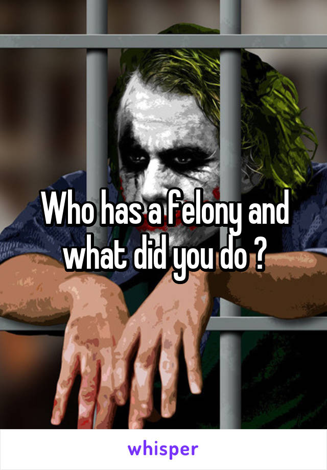 Who has a felony and what did you do ?