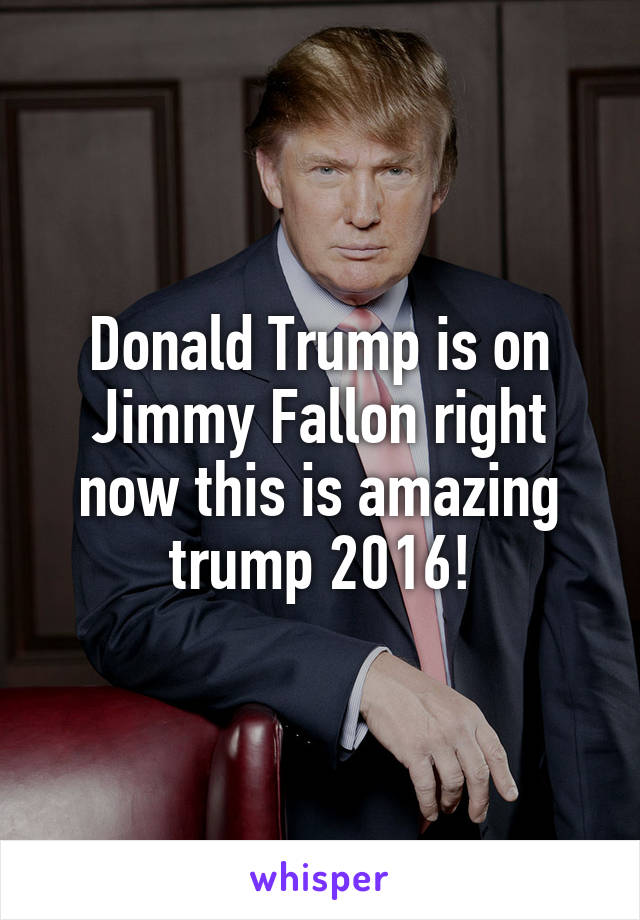 Donald Trump is on Jimmy Fallon right now this is amazing trump 2016!
