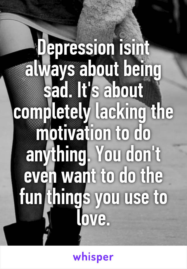 Depression isint always about being sad. It's about completely lacking the motivation to do anything. You don't even want to do the fun things you use to love.