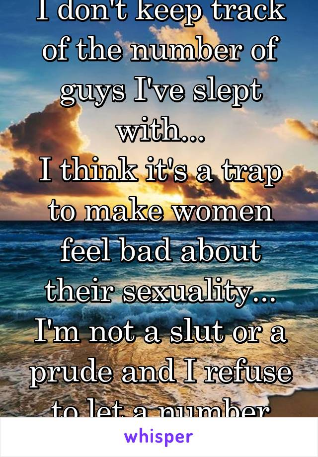 I don't keep track of the number of guys I've slept with... I think it's a trap to make women feel bad about their sexuality... I'm not a slut or a prude and I refuse to let a number define me