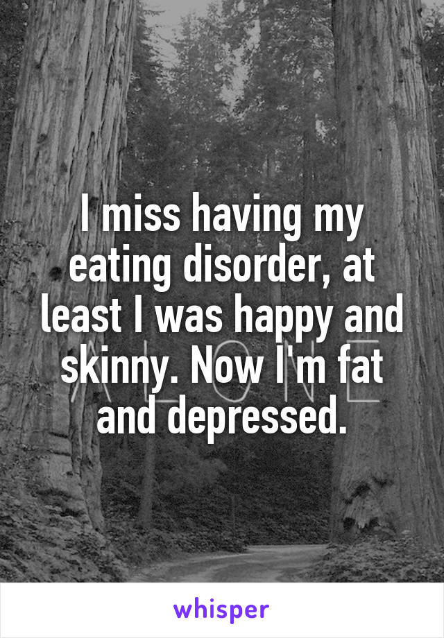 I miss having my eating disorder, at least I was happy and skinny. Now I'm fat and depressed.