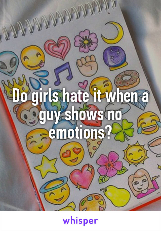 Do girls hate it when a guy shows no emotions?