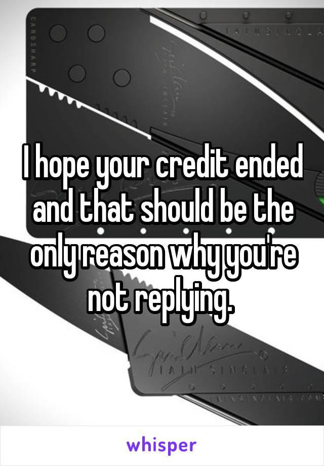I hope your credit ended and that should be the only reason why you're not replying.