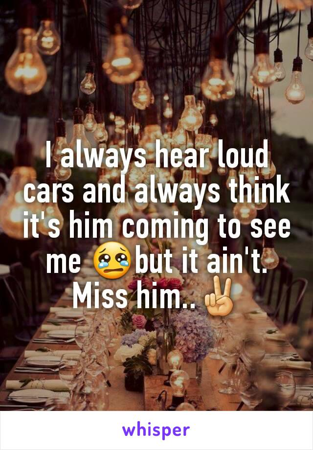 I always hear loud cars and always think it's him coming to see me 😢but it ain't.  Miss him..✌